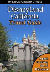 Disneyland California Travel Guide: A guide to having fun at Disneyland