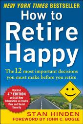 How to Retire Happy, Fourth Edition: The 12 Most Important Decisions You Must Make Before You Retire: The 12 Most Important Decisions You Must Make Before You Retire, Edition 4