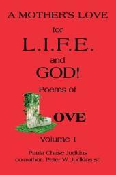 A Mother's Love for L.I.F.E. and God !: Poems of Love!, Volume 1