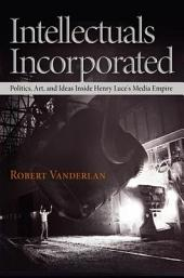 Intellectuals Incorporated: Politics, Art, and Ideas Inside Henry Luce's Media Empire
