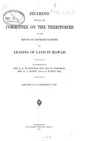 Hearing Before the Committee on the Territories of the House of Representatives on Leasing of Land in Hawaii: Statements of B.G. Rivenburgh, Hon. Geo. H. Fairchild, Hon. W.A. Kinney, and A.S. Tuttle, Esq. January 20 and February 8, 1912