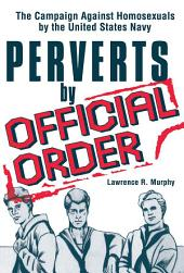 Perverts by Official Order: The Campaign Against Homosexuals by the United States Navy