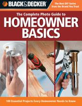 Black & Decker The Complete Photo Guide Homeowner Basics: 100 Essential Projects Every Homeowner Needs to Know