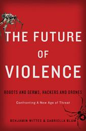 The Future of Violence: Robots and Germs, Hackers and DronesÑConfronting A New Age of Threat
