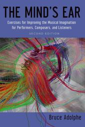 The Mind's Ear: Exercises for Improving the Musical Imagination for Performers, Composers, and Listeners: Edition 2