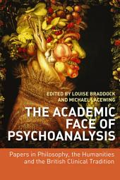 The Academic Face of Psychoanalysis: Papers in Philosophy, the Humanities, and the British Clinical Tradition