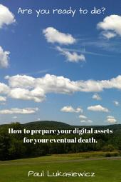 Are you ready to die?: How to prepare your digital assets for your eventual death.