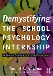 Demystifying the School Psychology Internship: A Dynamic Guide for Interns and Supervisors