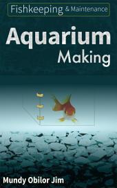 Aquarium Making: Fishkeeping and Maintenance