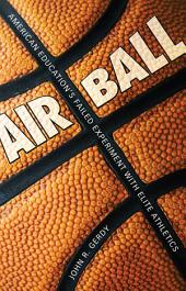 Air Ball: American Education's Failed Experiment with Elite Athletics