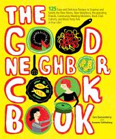 The Good Neighbor Cookbook: 125 Easy and Delicious Recipes to Surprise and Satisfy the New Moms, New Neighbors, Recuperating Friends, Community-Meeting Members, Book-Club Cohorts and Block Party Pals in Your Life!