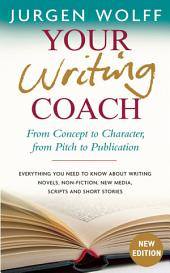 Your Writing Coach: From Concept to Character, from Pitch to Publication Ð Everything You Need to Know About Writing Novels, Non-fiction, New Media, Scripts and Short Stories