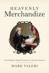 Heavenly Merchandize: How Religion Shaped Commerce in Puritan America