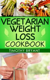 Vegetarian Weight Loss Cookbook: For a Healthy Lifestyle (Vegetarian Low Fat Diet Recipes Cookbook)