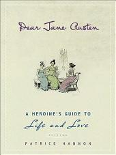 Dear Jane Austen: A Heroine's Guide to Life and Love
