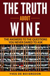 The Truth About Wine: The Answers to the Questions You Never Dared to Ask