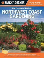 Black & Decker The Complete Guide to Northwest Coast Gardening: Techniques for Growing Landscape & Garden Plants in northern California, western Oregon, western Was