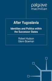 After Yugoslavia: Identities and Politics within the Successor States