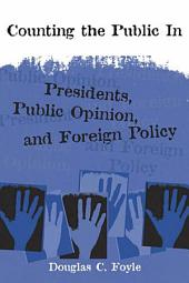 Counting the Public In: Presidents, Public Opinion, and Foreign Policy