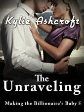 The Unraveling - Making the Billionaire's Baby 5 (An Erotic Romance)
