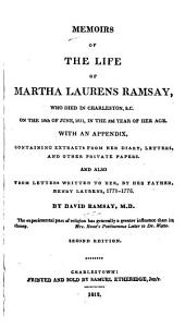Memoirs of the Life of Martha Laurens Ramsay: Who Died in Charleston, S.C., on the 10th of June, 1811, in the 52d Year of Her Age : with an Appendix Containing Extracts from Her Diary, Letters, and Other Private Papers, and Also from Letters Written to Her, by Her Father, Henry Laurens, 1771-1776, Issue 26560