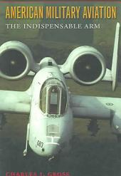 American Military Aviation: The Indispensable Arm