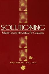 Solutioning.: Solution-Focused Intervention for Counselors