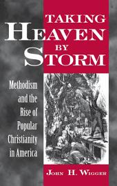 Taking Heaven by Storm : Methodism and the Rise of Popular Christianity in America: Methodism and the Rise of Popular Christianity in America