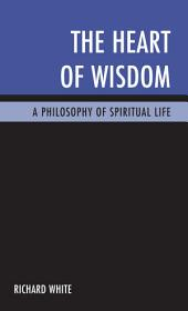 The Heart of Wisdom: A Philosophy of Spiritual Life