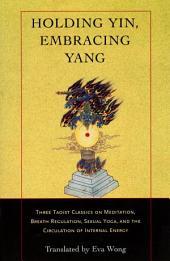 Holding Yin, Embracing Yang: Three Taoist Classics on Meditation, Breath Regulation, Sexual Yoga, and the Circulation of Internal Energy