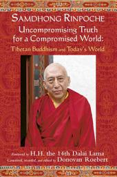 Samdhong Rinpoche: Uncompromising Truth for a Compromised World : Tibetan Buddhism and Today's World