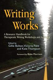 Writing Works: A Resource Handbook for Therapeutic Writing Workshops and Activities