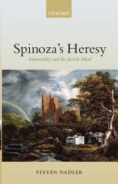 Spinoza's Heresy : Immortality and the Jewish Mind: Immortality and the Jewish Mind