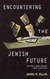 Encountering the Jewish Future: With Elie Wiesel, Martin Buber, Abraham Joshua Heschel, Hannah Arendt, Emmanuel Levinas