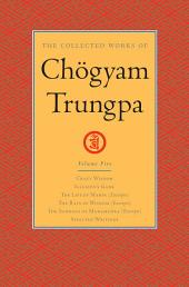 The Collected Works of Chogyam Trungpa: Volume Five: <i>Crazy Wisdom</i>; <i>Illusion's Game</i>; <i>The Life of Marpa</i> (Excerpts); <i>The Rain of Wisdom</i> (Excerpts); <i>The Sadhana of Mahamudra</i> (Excerpts); Selected Writings