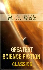 Greatest Science Fiction Classics of H. G. Wells: The Shape of Things to Come + The Time Machine + The War of The Worlds + The Island of Doctor Moreau + The Invisible Man + The First Men in the Moon + In the Abyss + The Star…