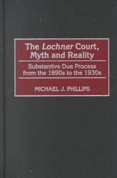 The Lochner Court, Myth and Reality: Substantive Due Process from the 1890s to the 1930s