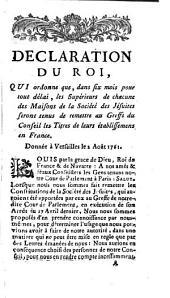 Declaration du Roi, qui ordonne que, dans six mois pour tout délai, les supérieurs de chacune des maisons de la Société des Jésuites seront tenus de remettre au Greffe du Conseil les Titres de leurs établissemens en France: donnée à Versailles le 2 Août 1761