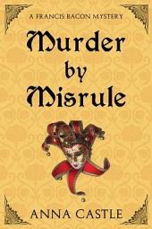 Murder by Misrule: A Francis Bacon Mystery