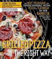 Grilled Pizza the Right Way: The Best Technique for Cooking Incredible Tasting Pizza & Flatbread on Your Barbecue Pefectly Chewy & Crispy Every Time