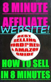 THE 8 MINUTE AFFILIATE WEBSITE - HOW TO SELL BEST SELLING PRODUCTS IN 8 MINUTES WITH WORDPRESS AND AMAZON: Web Work - Online Business 2013