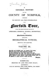 A general history of the county of Norfolk: intended to convey all the information of a Norfolk tour, with the more extended details of antiquarian, statistical, pictorial, architectural, and miscellaneous information; including biographical notices, original and selected ...