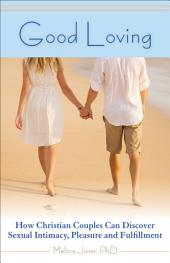 Good Loving: How Christian Couples Can Discover Sexual Intimacy, Pleasure and Fulfillment