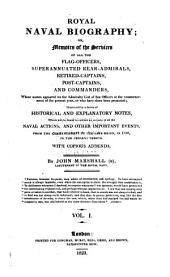 Royal Naval Biography : Or, Memoirs of the Services of All the Flag-officers, Superannuated Rear-admirals, Retired-captains, Post-captains, and Commanders, Whose Names Appeared on the Admiralty List of Sea Officers at the Commencement of the Present Year, Or who Have Since Been Promoted, Illustrated by a Series of Historical and Explanatory Notes ... with Copious Addenda: Volume 1, Part 1