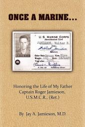 Once a Marine...: Honoring the Life of My Father Captain Roger Jamieson, Usmcr (Ret.)