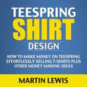 Teespring Shirts: How to Make Money on Teespring Effortlessly Selling T-Shirts Plus Other Money Making Ideas (Teespring Tee Shirt, T shirt Business, T shirt Design, T shirt Printing)