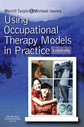 Using Occupational Therapy Models in Practice: A Fieldguide