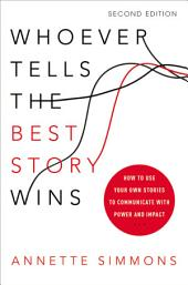 Whoever Tells the Best Story Wins: How to Use Your Own Stories to Communicate with Power and Impact, Edition 2