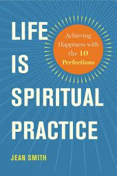 Life Is Spiritual Practice: Achieving Happiness with the Ten Perfections