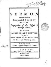 A Sermon Preached Before the Incorporated Society for the Propagation of the Gospel in Foreign Parts: At Their Anniversary Meeting in the Parish Church of St. Mary-le-Bow, on Friday February 15, 1771. By ... Robert Lord Bishop of Oxford, Volume 1